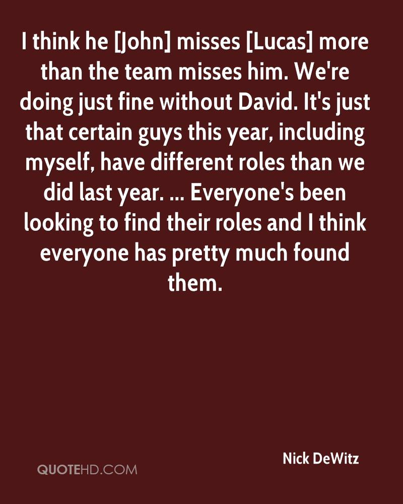 I think he [John] misses [Lucas] more than the team misses him. We're doing just fine without David. It's just that certain guys this year, including myself, have different roles than we did last year. ... Everyone's been looking to find their roles and I think everyone has pretty much found them.