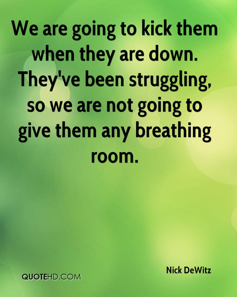 We are going to kick them when they are down. They've been struggling, so we are not going to give them any breathing room.