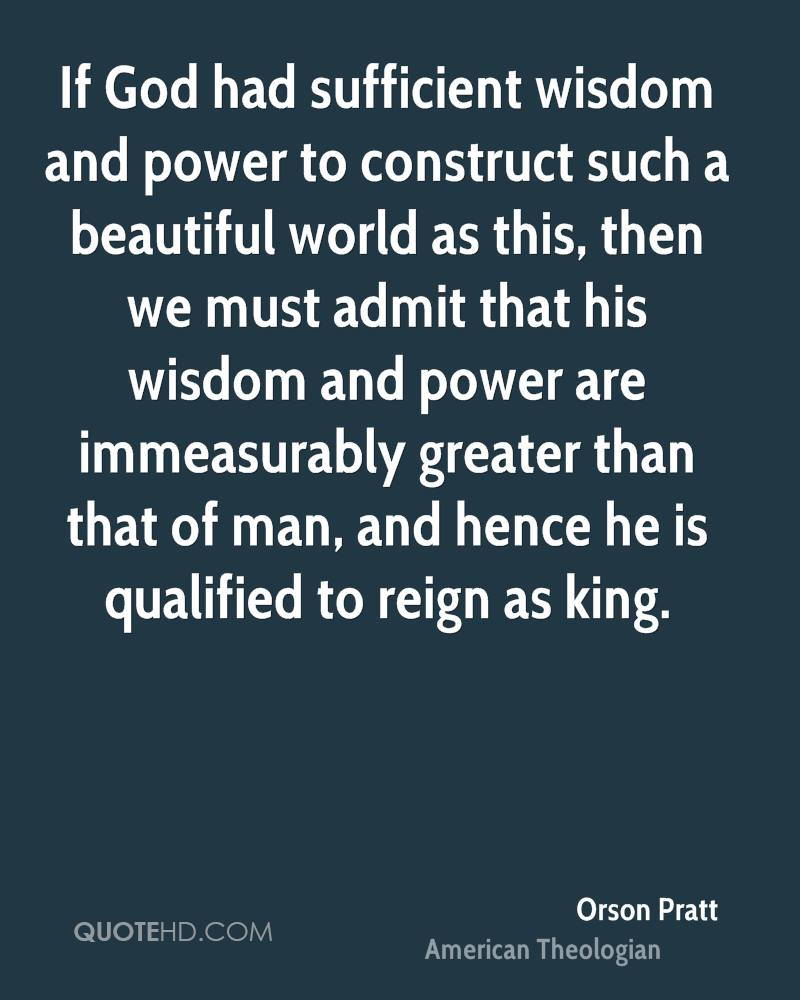 If God had sufficient wisdom and power to construct such a beautiful world as this, then we must admit that his wisdom and power are immeasurably greater than that of man, and hence he is qualified to reign as king.