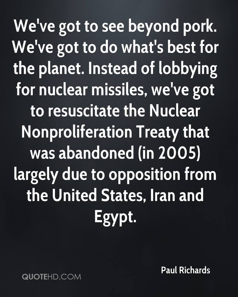 We've got to see beyond pork. We've got to do what's best for the planet. Instead of lobbying for nuclear missiles, we've got to resuscitate the Nuclear Nonproliferation Treaty that was abandoned (in 2005) largely due to opposition from the United States, Iran and Egypt.