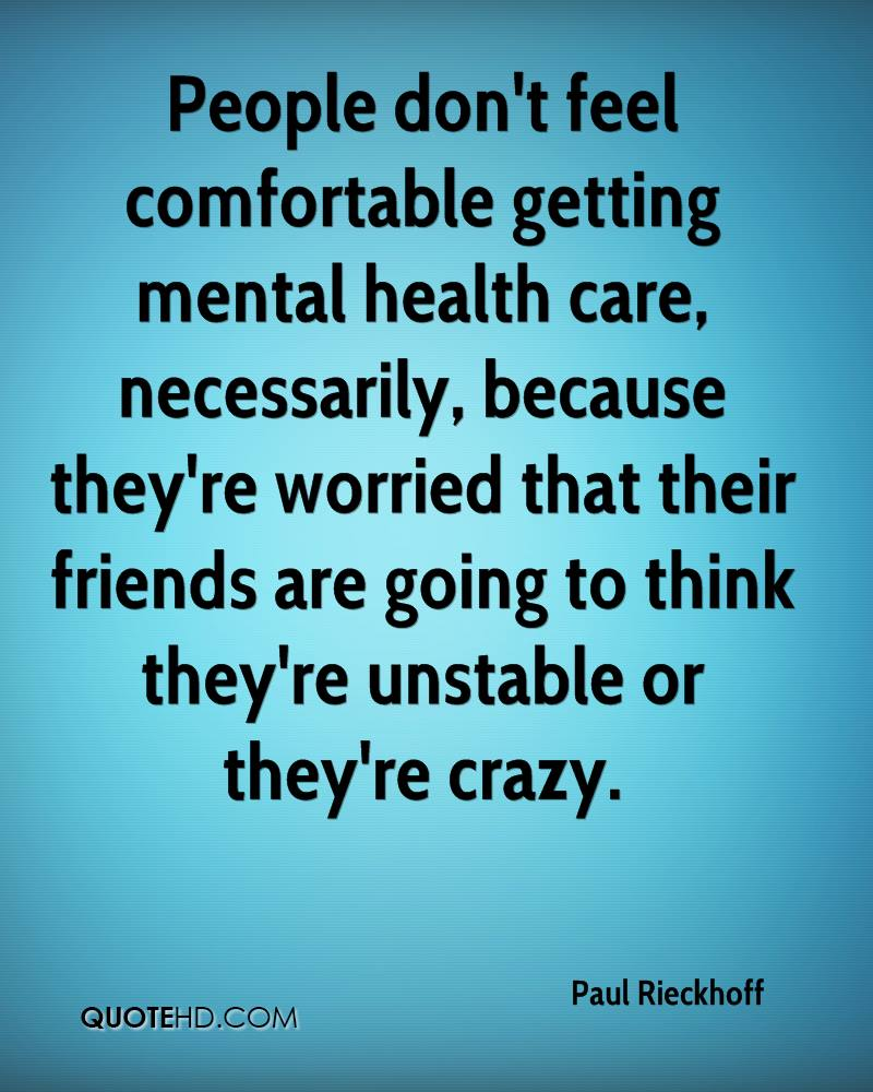 People don't feel comfortable getting mental health care, necessarily, because they're worried that their friends are going to think they're unstable or they're crazy.