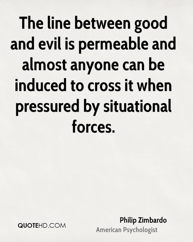 The line between good and evil is permeable and almost anyone can be induced to cross it when pressured by situational forces.