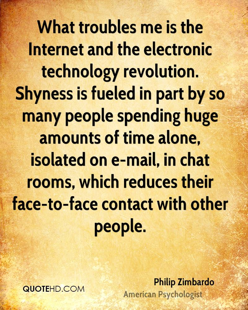What troubles me is the Internet and the electronic technology revolution. Shyness is fueled in part by so many people spending huge amounts of time alone, isolated on e-mail, in chat rooms, which reduces their face-to-face contact with other people.