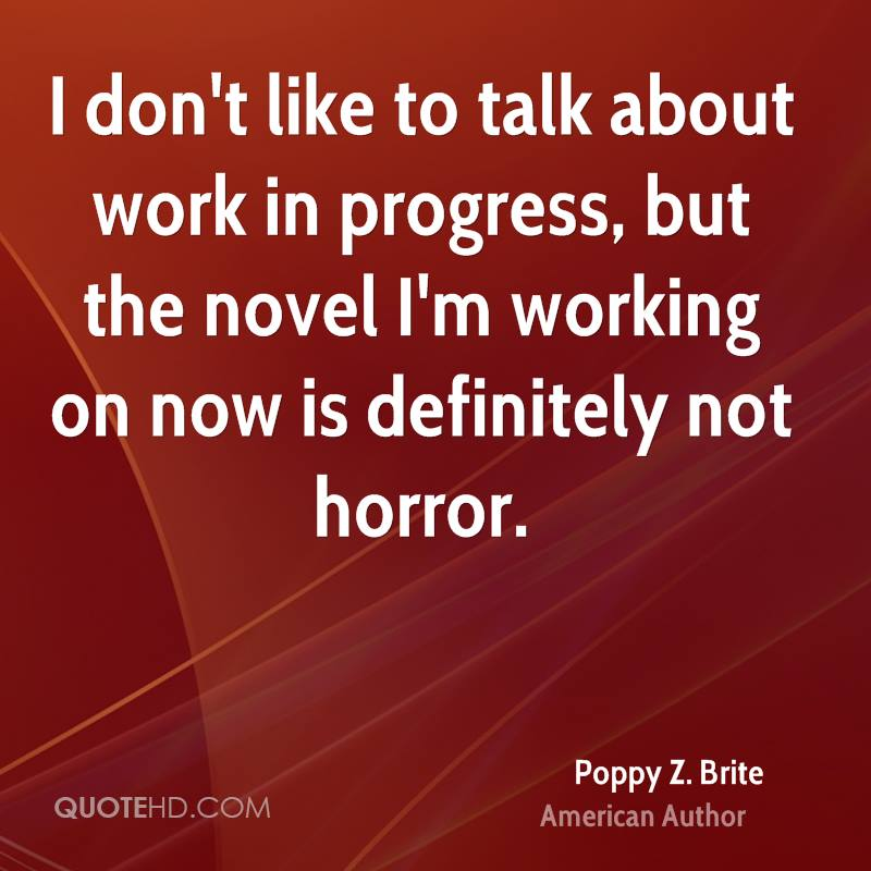 I don't like to talk about work in progress, but the novel I'm working on now is definitely not horror.