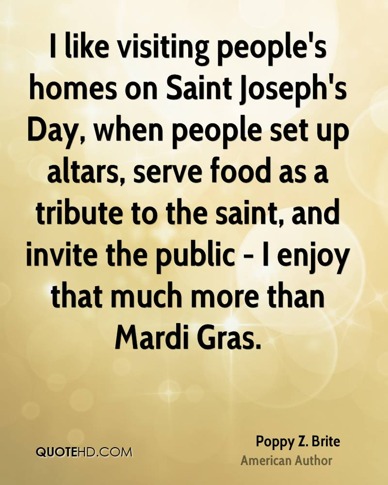 I like visiting people's homes on Saint Joseph's Day, when people set up altars, serve food as a tribute to the saint, and invite the public - I enjoy that much more than Mardi Gras.