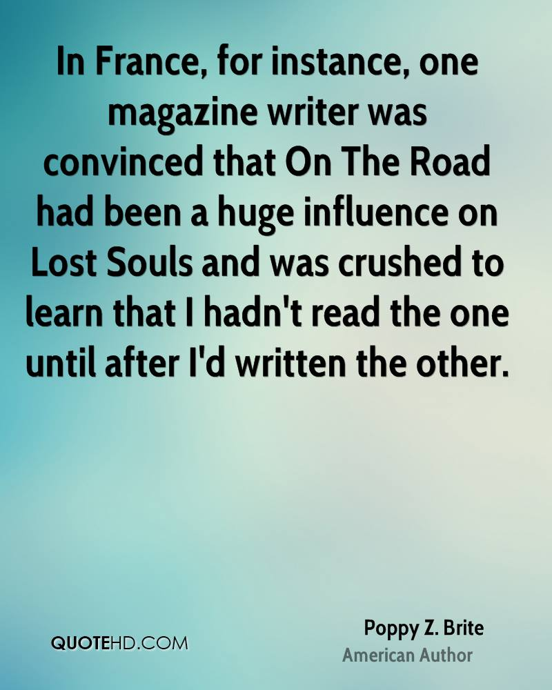 In France, for instance, one magazine writer was convinced that On The Road had been a huge influence on Lost Souls and was crushed to learn that I hadn't read the one until after I'd written the other.