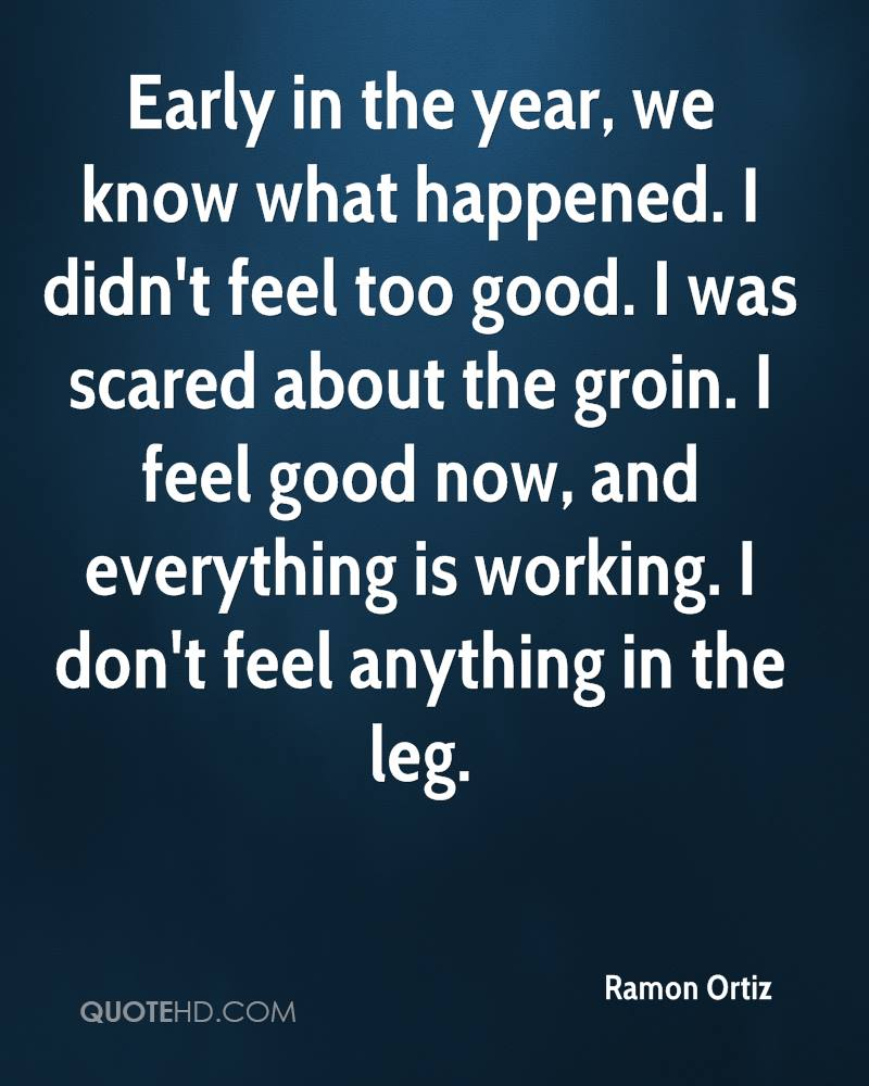 Early in the year, we know what happened. I didn't feel too good. I was scared about the groin. I feel good now, and everything is working. I don't feel anything in the leg.
