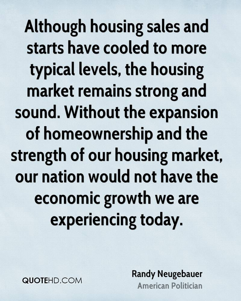 Although housing sales and starts have cooled to more typical levels, the housing market remains strong and sound. Without the expansion of homeownership and the strength of our housing market, our nation would not have the economic growth we are experiencing today.