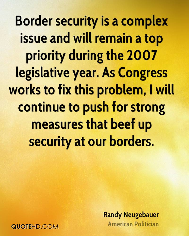 Border security is a complex issue and will remain a top priority during the 2007 legislative year. As Congress works to fix this problem, I will continue to push for strong measures that beef up security at our borders.