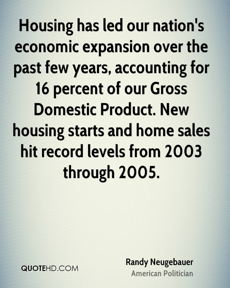 Housing has led our nation's economic expansion over the past few years, accounting for 16 percent of our Gross Domestic Product. New housing starts and home sales hit record levels from 2003 through 2005.