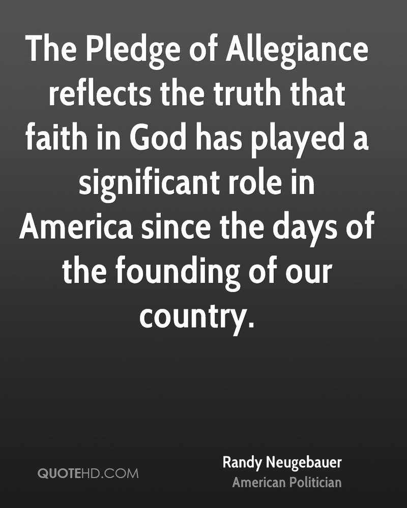The Pledge of Allegiance reflects the truth that faith in God has played a significant role in America since the days of the founding of our country.