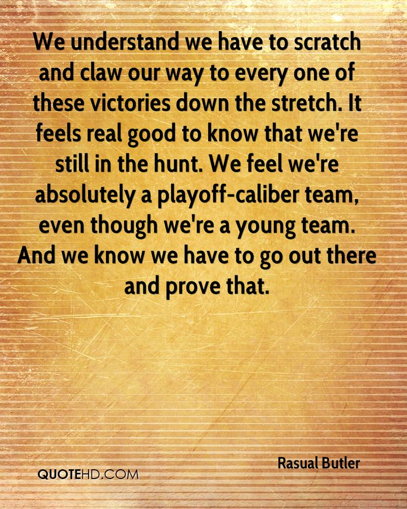 We understand we have to scratch and claw our way to every one of these victories down the stretch. It feels real good to know that we're still in the hunt. We feel we're absolutely a playoff-caliber team, even though we're a young team. And we know we have to go out there and prove that.