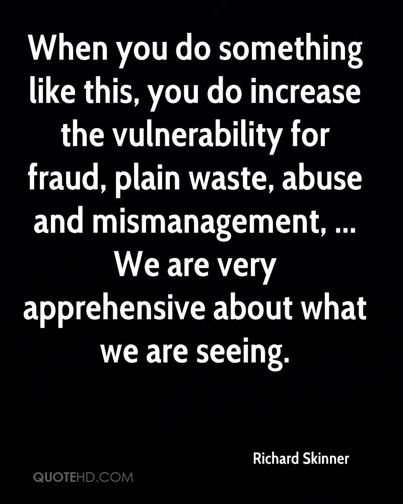 When you do something like this, you do increase the vulnerability for fraud, plain waste, abuse and mismanagement, ... We are very apprehensive about what we are seeing.