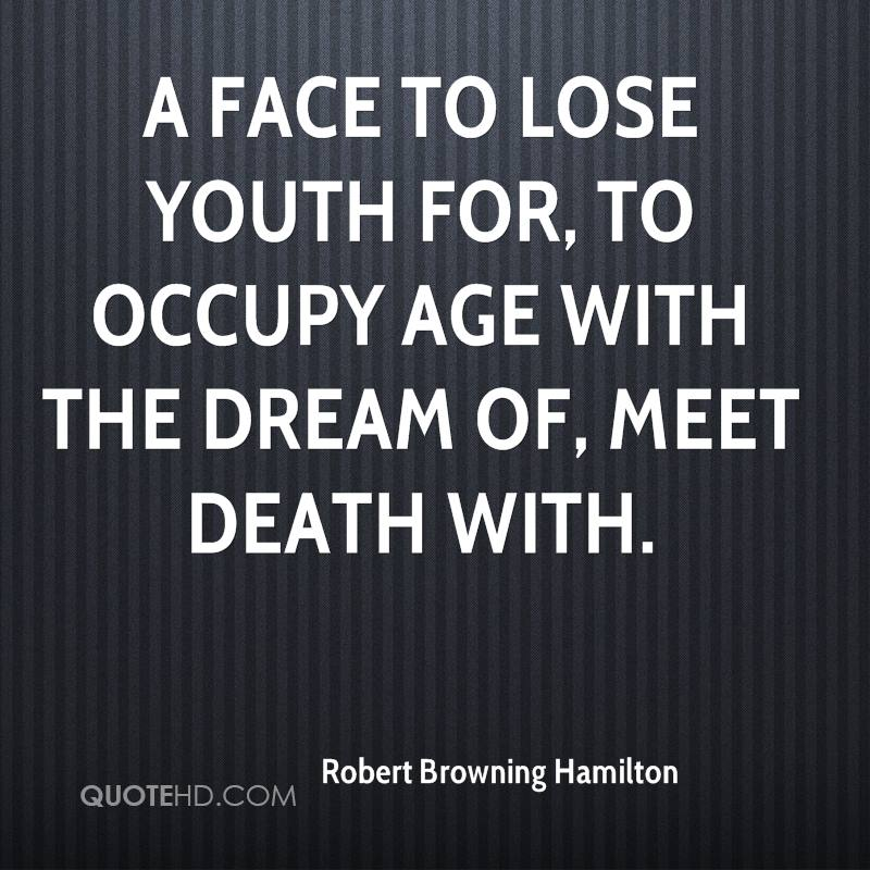 A face to lose youth for, to occupy age With the dream of, meet death with.