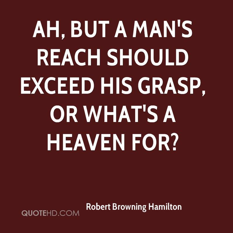 Ah, but a man's reach should exceed his grasp, Or what's a heaven for?
