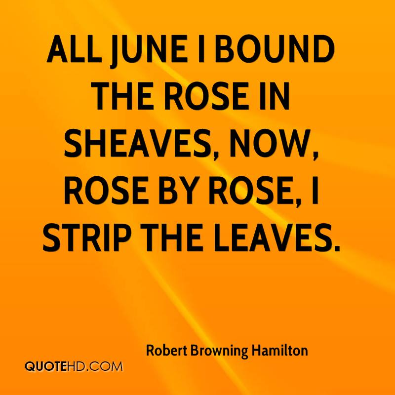 All June I bound the rose in sheaves, Now, rose by rose, I strip the leaves.