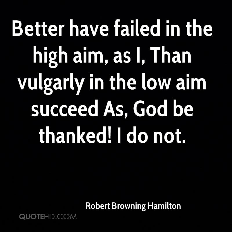 Better have failed in the high aim, as I, Than vulgarly in the low aim succeed As, God be thanked! I do not.