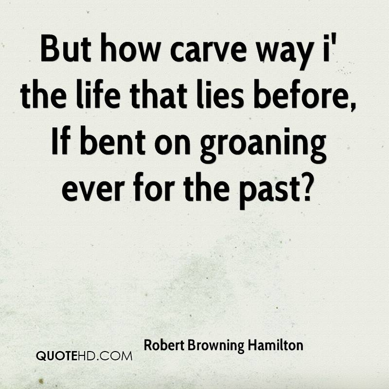 But how carve way i' the life that lies before, If bent on groaning ever for the past?
