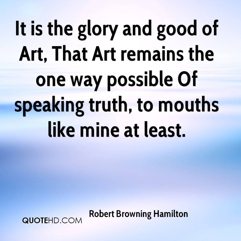 It is the glory and good of Art, That Art remains the one way possible Of speaking truth, to mouths like mine at least.