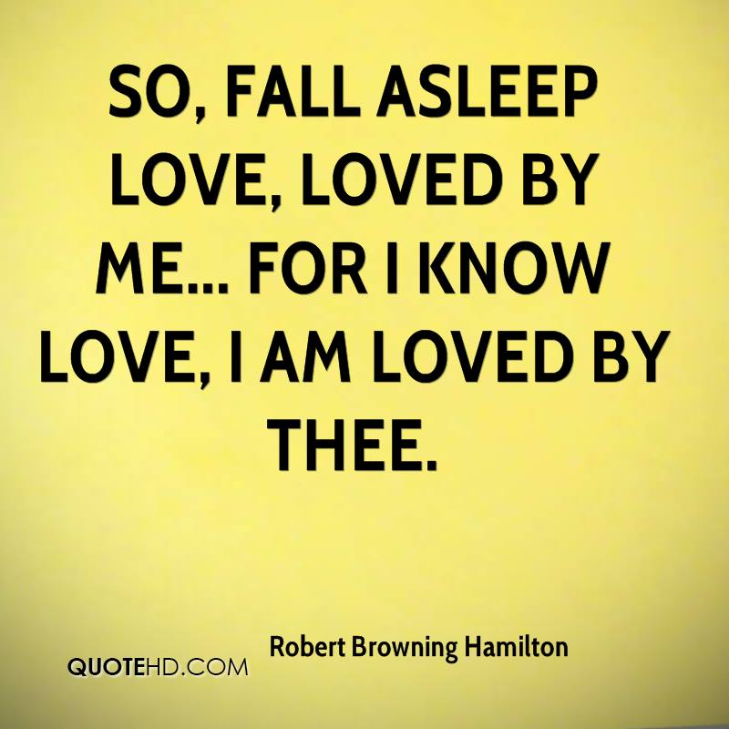 So, fall asleep love, loved by me... for I know love, I am loved by thee.