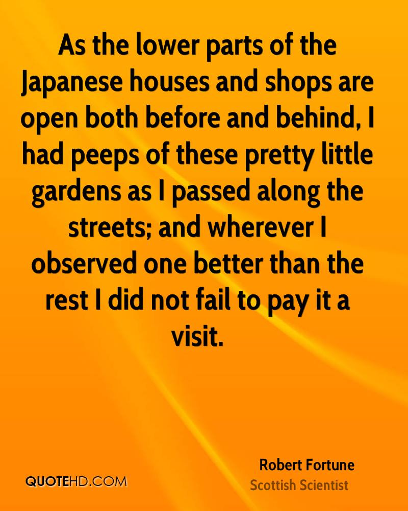 As the lower parts of the Japanese houses and shops are open both before and behind, I had peeps of these pretty little gardens as I passed along the streets; and wherever I observed one better than the rest I did not fail to pay it a visit.