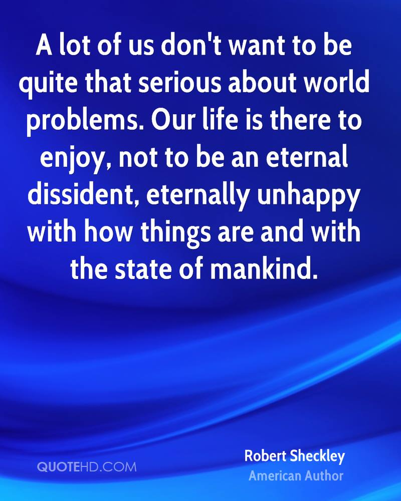 A lot of us don't want to be quite that serious about world problems. Our life is there to enjoy, not to be an eternal dissident, eternally unhappy with how things are and with the state of mankind.