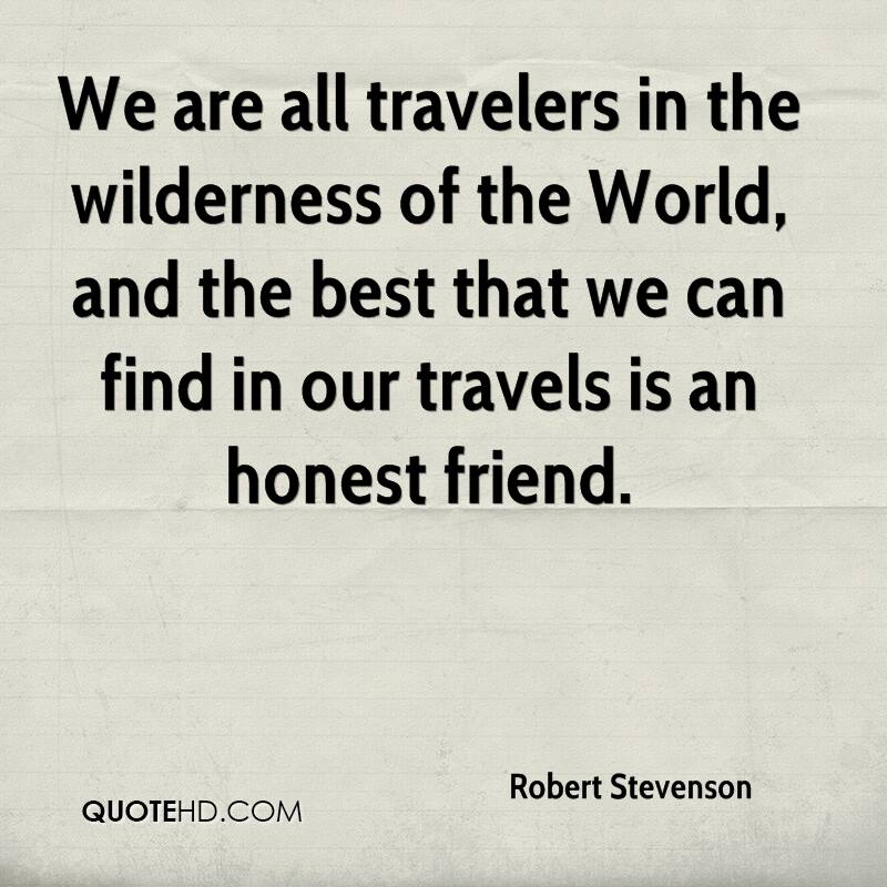 We are all travelers in the wilderness of the World, and the best that we can find in our travels is an honest friend.