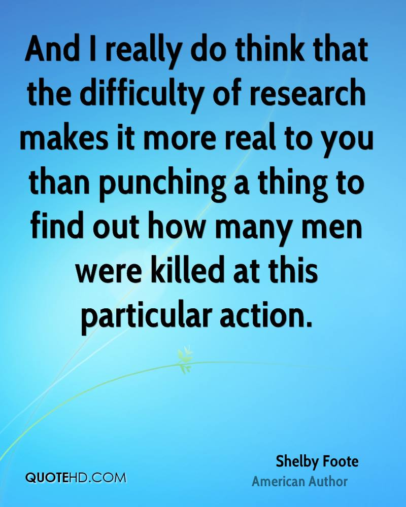 And I really do think that the difficulty of research makes it more real to you than punching a thing to find out how many men were killed at this particular action.