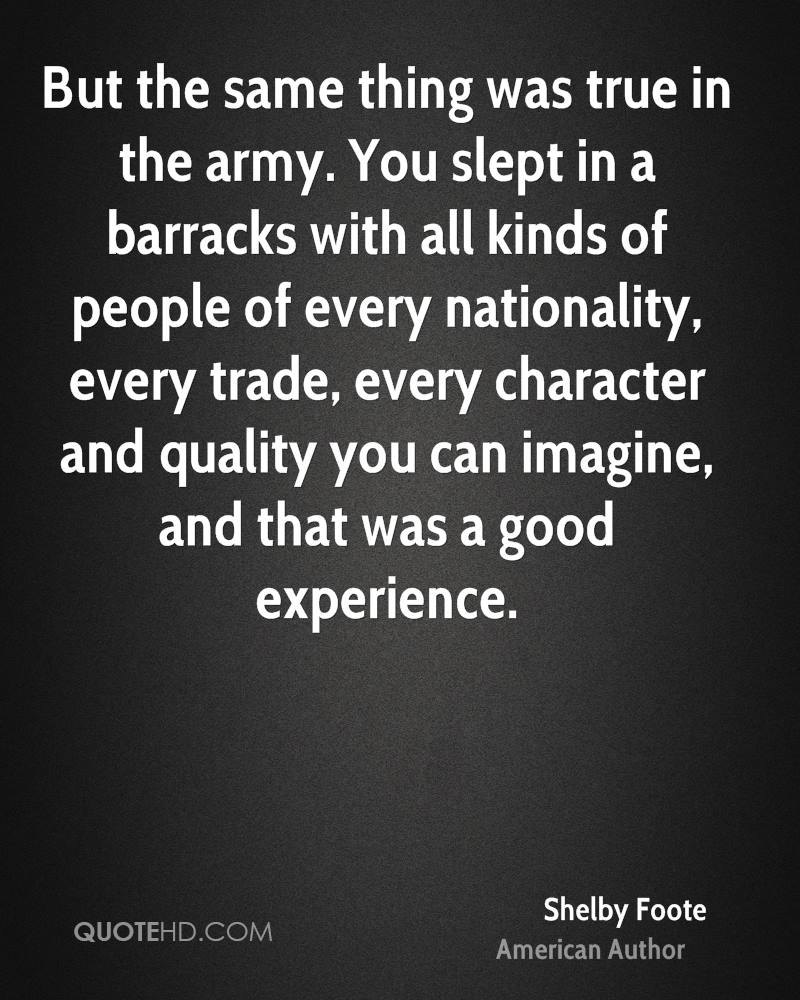 But the same thing was true in the army. You slept in a barracks with all kinds of people of every nationality, every trade, every character and quality you can imagine, and that was a good experience.