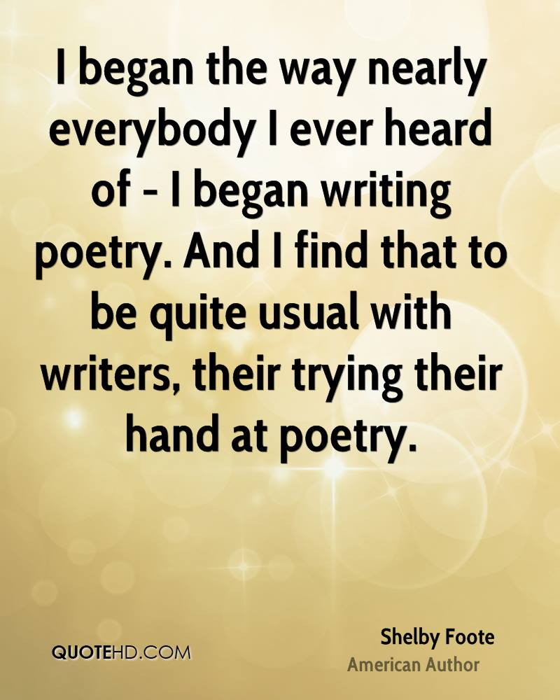 I began the way nearly everybody I ever heard of - I began writing poetry. And I find that to be quite usual with writers, their trying their hand at poetry.