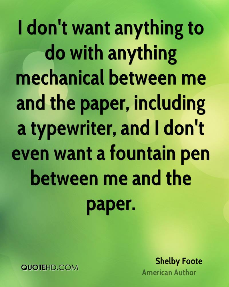 I don't want anything to do with anything mechanical between me and the paper, including a typewriter, and I don't even want a fountain pen between me and the paper.