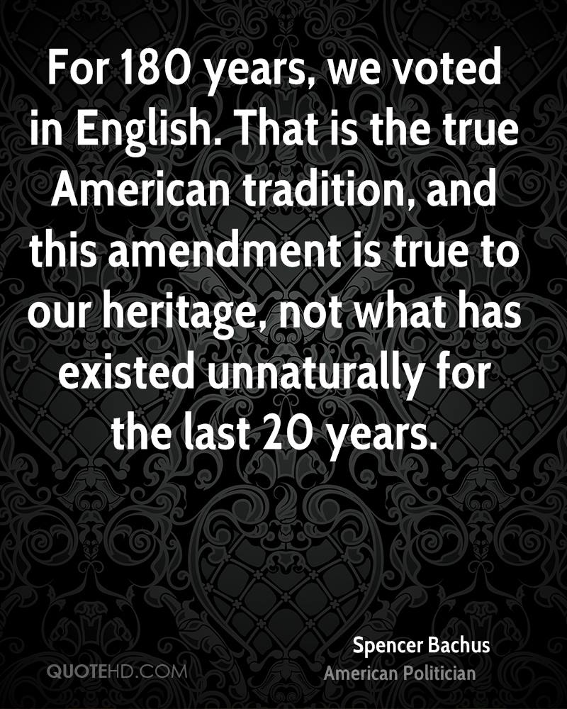For 180 years, we voted in English. That is the true American tradition, and this amendment is true to our heritage, not what has existed unnaturally for the last 20 years.