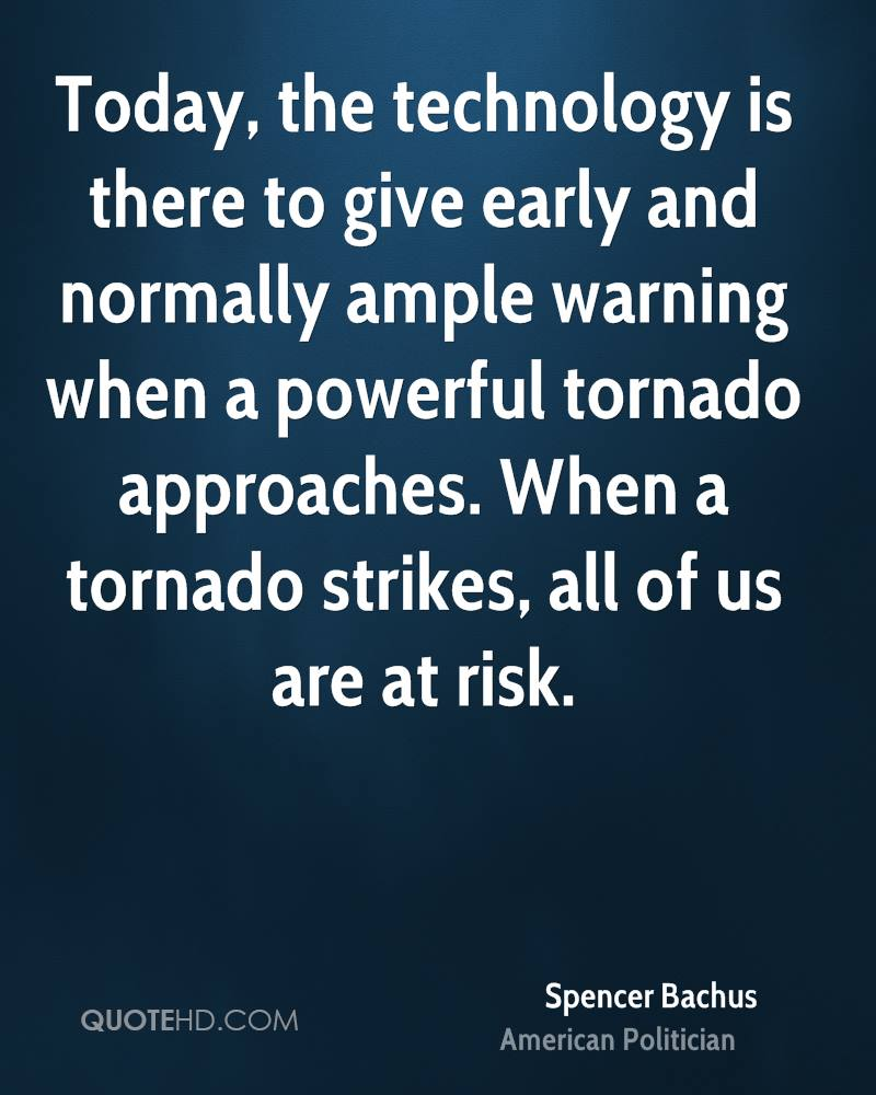 Today, the technology is there to give early and normally ample warning when a powerful tornado approaches. When a tornado strikes, all of us are at risk.
