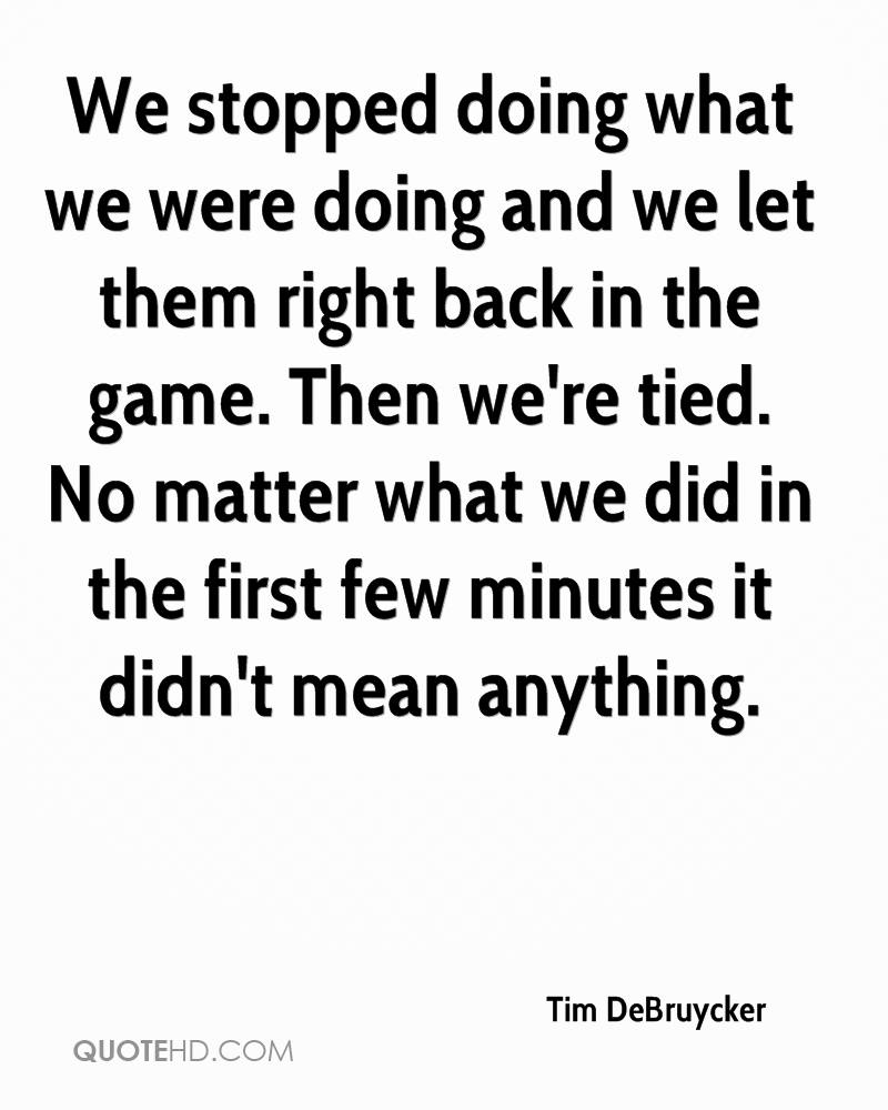 We stopped doing what we were doing and we let them right back in the game. Then we're tied. No matter what we did in the first few minutes it didn't mean anything.