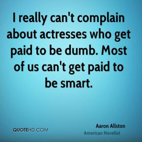 I really can't complain about actresses who get paid to be dumb. Most of us can't get paid to be smart.