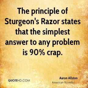 Aaron Allston - The principle of Sturgeon's Razor states that the simplest answer to any problem is 90% crap.