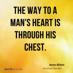 The way to a man's heart is through his chest.