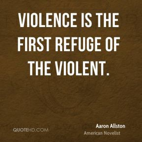 Violence is the first refuge of the violent.