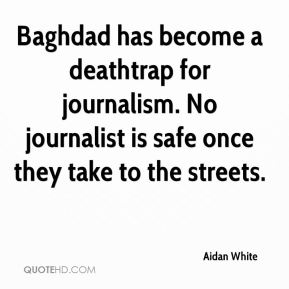 Aidan White - Baghdad has become a deathtrap for journalism. No journalist is safe once they take to the streets.