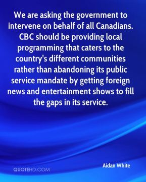 Aidan White - We are asking the government to intervene on behalf of all Canadians. CBC should be providing local programming that caters to the country's different communities rather than abandoning its public service mandate by getting foreign news and entertainment shows to fill the gaps in its service.