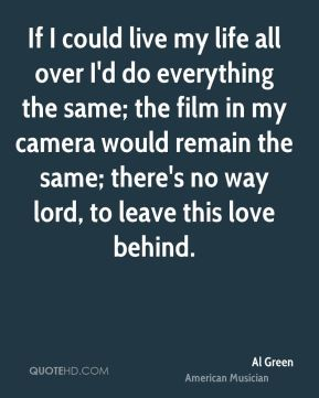 If I could live my life all over I'd do everything the same; the film in my camera would remain the same; there's no way lord, to leave this love behind.