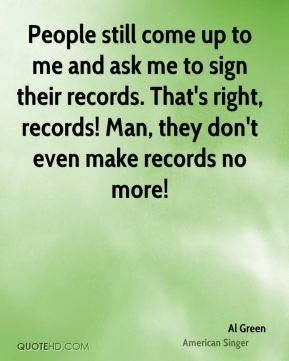 People still come up to me and ask me to sign their records. That's right, records! Man, they don't even make records no more!