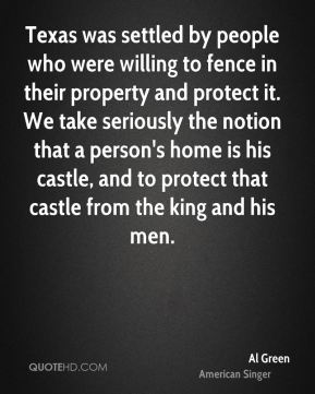 Al Green - Texas was settled by people who were willing to fence in their property and protect it. We take seriously the notion that a person's home is his castle, and to protect that castle from the king and his men.