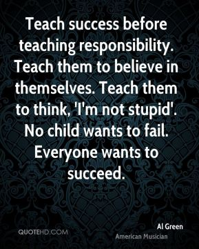 Teach success before teaching responsibility. Teach them to believe in themselves. Teach them to think, 'I'm not stupid'. No child wants to fail. Everyone wants to succeed.