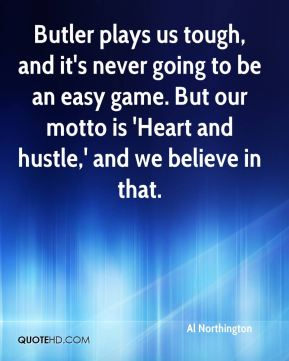 Al Northington - Butler plays us tough, and it's never going to be an easy game. But our motto is 'Heart and hustle,' and we believe in that.