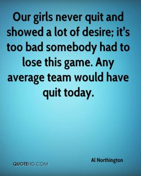 Al Northington - Our girls never quit and showed a lot of desire; it's too bad somebody had to lose this game. Any average team would have quit today.