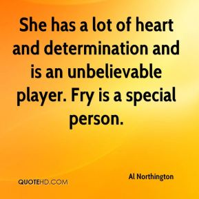 Al Northington - She has a lot of heart and determination and is an unbelievable player. Fry is a special person.