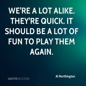 Al Northington - We're a lot alike. They're quick. It should be a lot of fun to play them again.