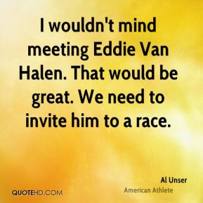 Al Unser - I wouldn't mind meeting Eddie Van Halen. That would be great. We need to invite him to a race.