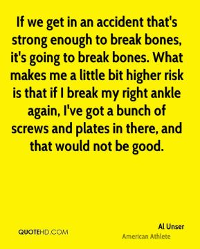 Al Unser - If we get in an accident that's strong enough to break bones, it's going to break bones. What makes me a little bit higher risk is that if I break my right ankle again, I've got a bunch of screws and plates in there, and that would not be good.